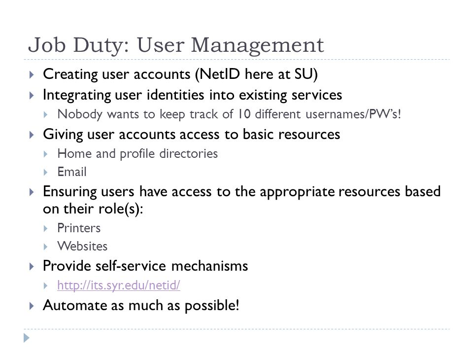 Job Duty: User Management  Creating user accounts (NetID here at SU)  Integrating user identities into existing services  Nobody wants to keep track of 10 different usernames/PW's.