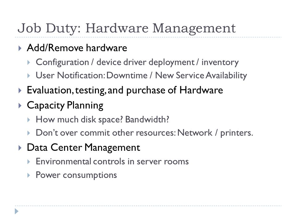 Job Duty: Hardware Management  Add/Remove hardware  Configuration / device driver deployment / inventory  User Notification: Downtime / New Service Availability  Evaluation, testing, and purchase of Hardware  Capacity Planning  How much disk space.