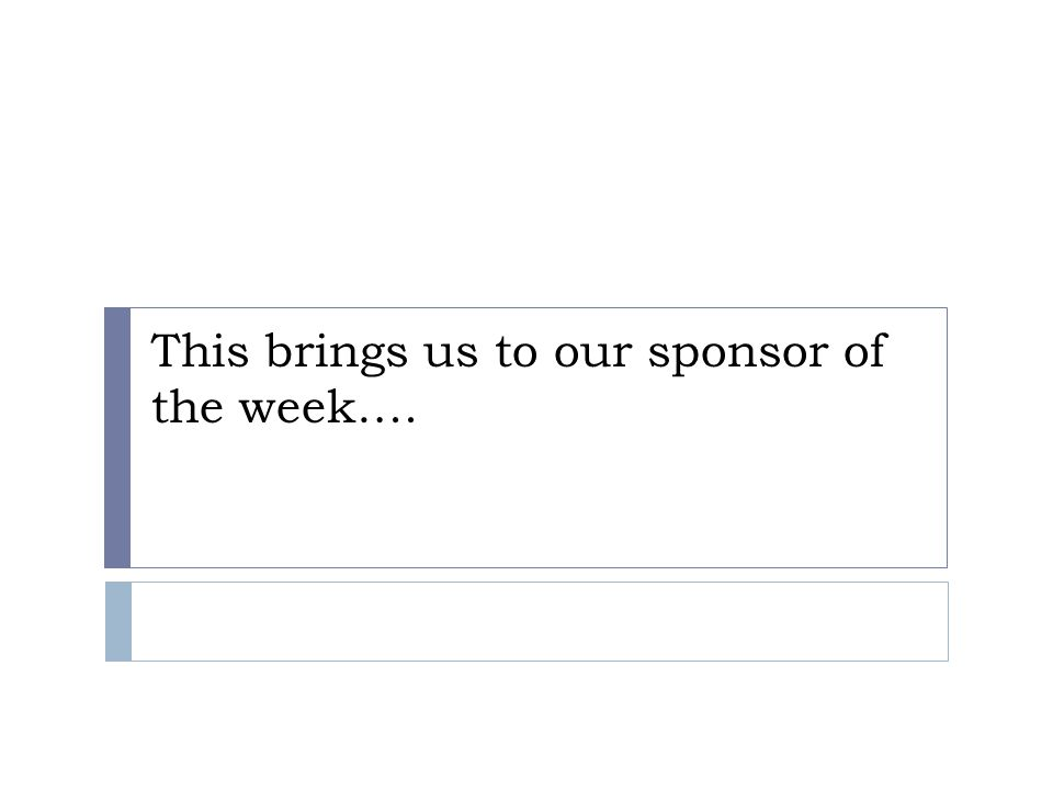 This brings us to our sponsor of the week….