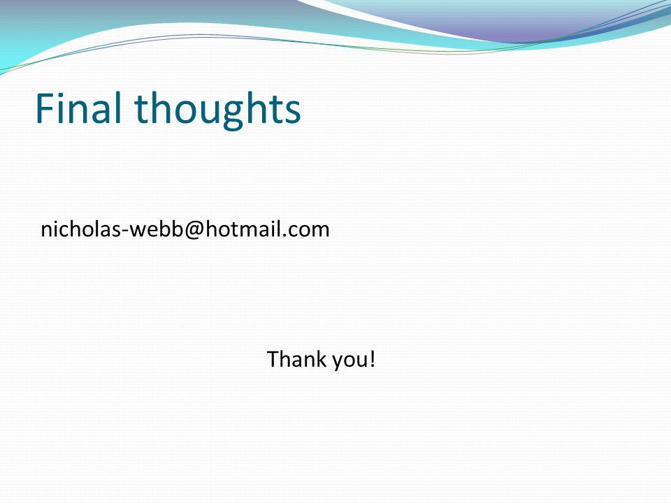 Final thoughts nicholas-webb@hotmail.com Thank you!