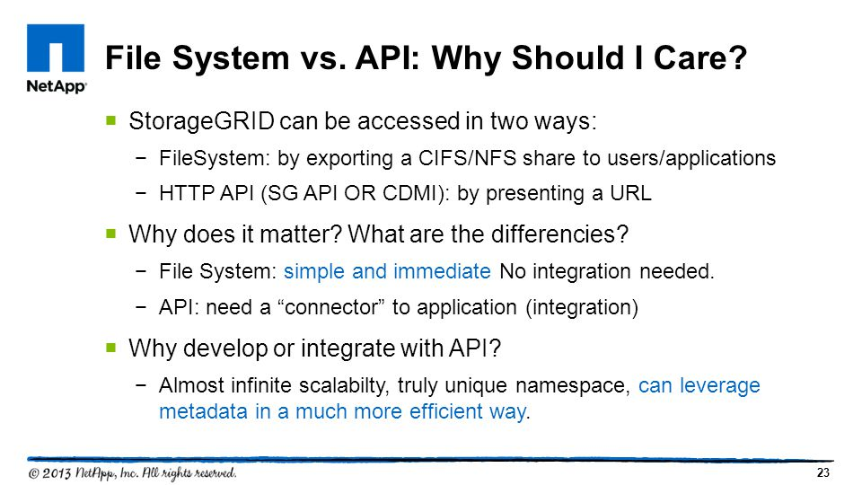 23  StorageGRID can be accessed in two ways: −FileSystem: by exporting a CIFS/NFS share to users/applications −HTTP API (SG API OR CDMI): by presenting a URL  Why does it matter.
