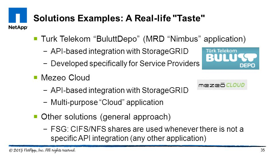 35  Turk Telekom BuluttDepo (MRD Nimbus application) −API-based integration with StorageGRID −Developed specifically for Service Providers  Mezeo Cloud −API-based integration with StorageGRID −Multi-purpose Cloud application  Other solutions (general approach) −FSG: CIFS/NFS shares are used whenever there is not a specific API integration (any other application) Solutions Examples: A Real-life Taste