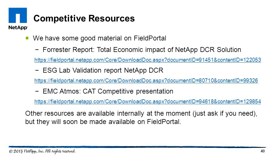40  We have some good material on FieldPortal −Forrester Report: Total Economic impact of NetApp DCR Solution https://fieldportal.netapp.com/Core/DownloadDoc.aspx?documentID=91451&contentID=122053 −ESG Lab Validation report NetApp DCR https://fieldportal.netapp.com/Core/DownloadDoc.aspx?documentID=80710&contentID=99326 −EMC Atmos: CAT Competitive presentation https://fieldportal.netapp.com/Core/DownloadDoc.aspx?documentID=94618&contentID=129854 Other resources are available internally at the moment (just ask if you need), but they will soon be made available on FieldPortal.