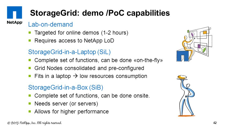 42 StorageGrid: demo /PoC capabilities Lab-on-demand  Targeted for online demos (1-2 hours)  Requires access to NetApp LoD StorageGrid-in-a-Laptop (SiL)  Complete set of functions, can be done «on-the-fly»  Grid Nodes consolidated and pre-configured  Fits in a laptop  low resources consumption StorageGrid-in-a-Box (SiB)  Complete set of functions, can be done onsite.