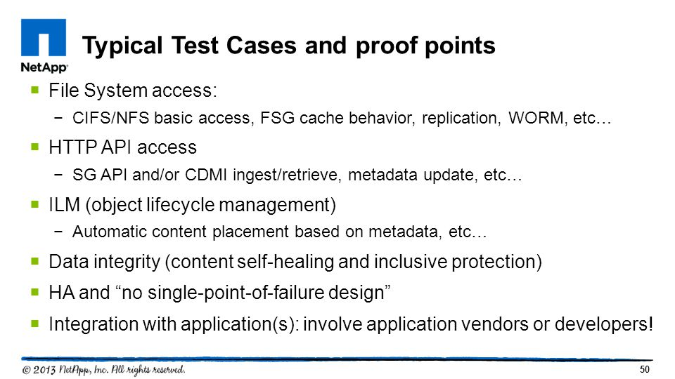 50 Typical Test Cases and proof points  File System access: −CIFS/NFS basic access, FSG cache behavior, replication, WORM, etc…  HTTP API access −SG API and/or CDMI ingest/retrieve, metadata update, etc…  ILM (object lifecycle management) −Automatic content placement based on metadata, etc…  Data integrity (content self-healing and inclusive protection)  HA and no single-point-of-failure design  Integration with application(s): involve application vendors or developers!