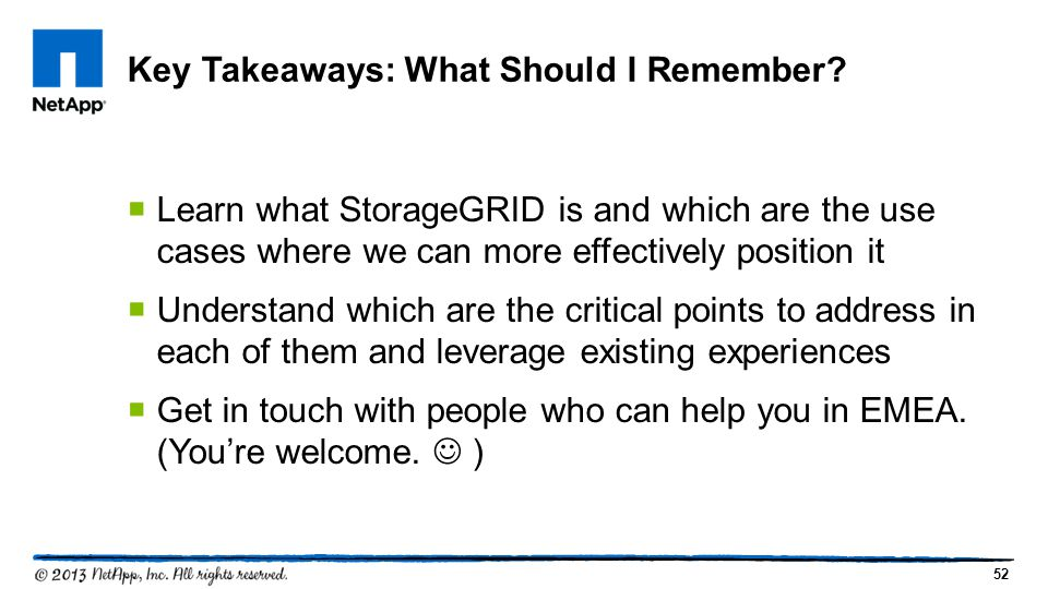 52  Learn what StorageGRID is and which are the use cases where we can more effectively position it  Understand which are the critical points to address in each of them and leverage existing experiences  Get in touch with people who can help you in EMEA.