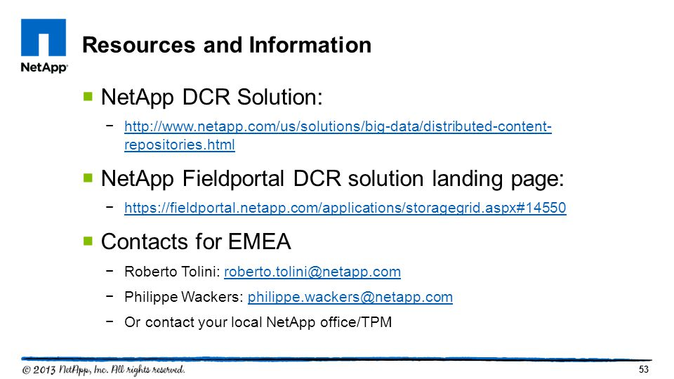 53  NetApp DCR Solution: −http://www.netapp.com/us/solutions/big-data/distributed-content- repositories.htmlhttp://www.netapp.com/us/solutions/big-data/distributed-content- repositories.html  NetApp Fieldportal DCR solution landing page: −https://fieldportal.netapp.com/applications/storagegrid.aspx#14550https://fieldportal.netapp.com/applications/storagegrid.aspx#14550  Contacts for EMEA −Roberto Tolini: roberto.tolini@netapp.comroberto.tolini@netapp.com −Philippe Wackers: philippe.wackers@netapp.comphilippe.wackers@netapp.com −Or contact your local NetApp office/TPM Resources and Information