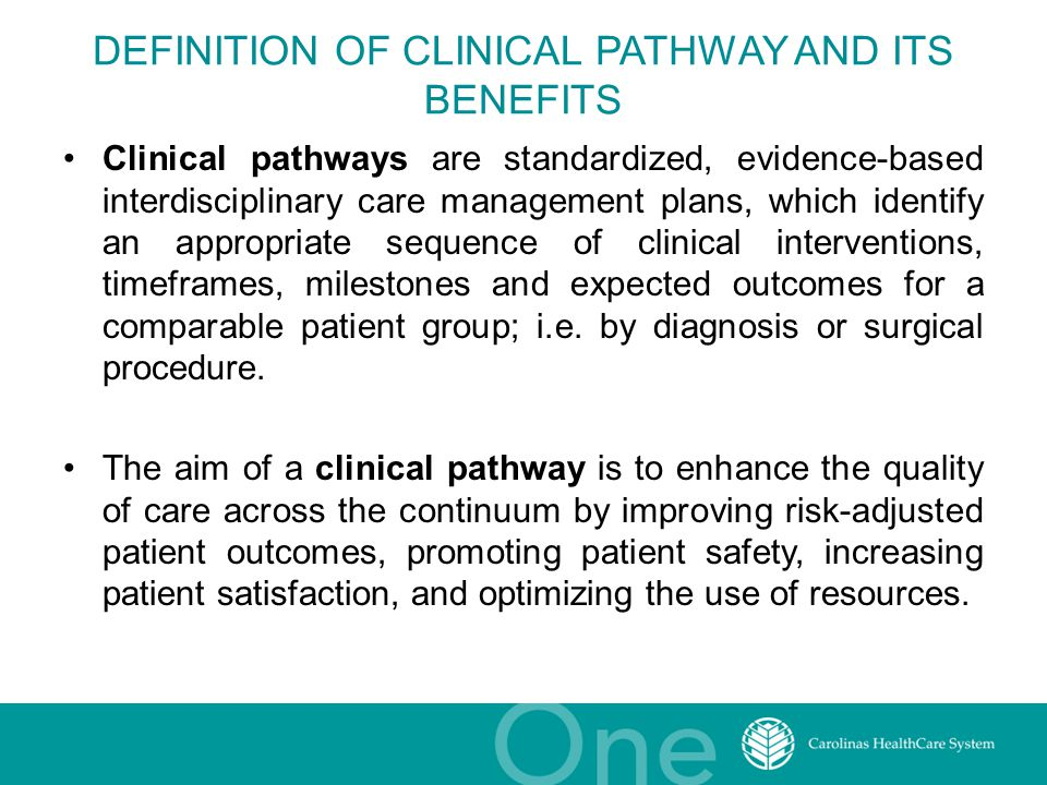 DEFINITION OF CLINICAL PATHWAY AND ITS BENEFITS Clinical pathways are standardized, evidence-based interdisciplinary care management plans, which identify an appropriate sequence of clinical interventions, timeframes, milestones and expected outcomes for a comparable patient group; i.e.