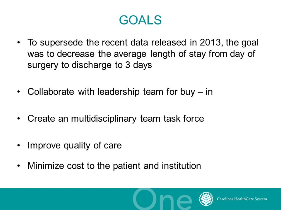GOALS To supersede the recent data released in 2013, the goal was to decrease the average length of stay from day of surgery to discharge to 3 days Collaborate with leadership team for buy – in Create an multidisciplinary team task force Improve quality of care Minimize cost to the patient and institution