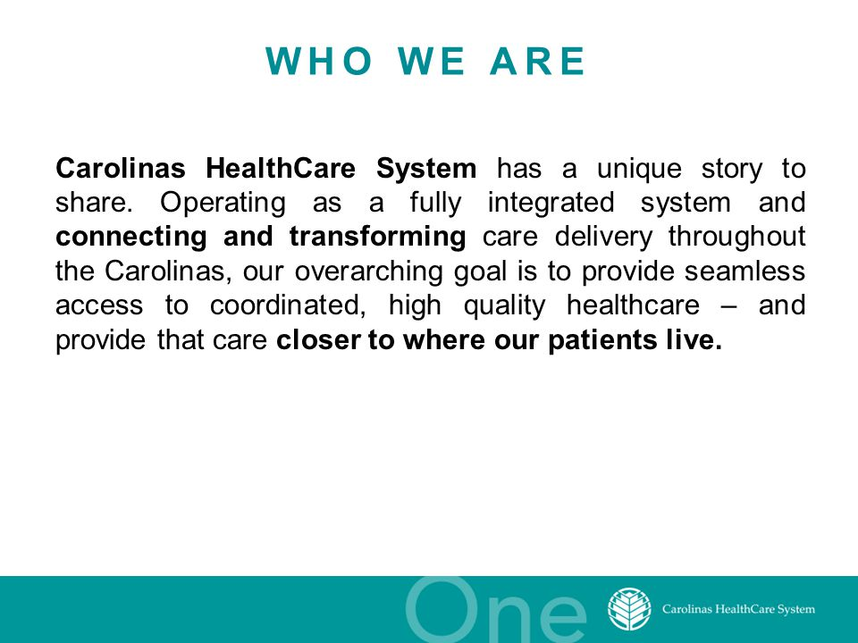 WHO WE ARE Carolinas HealthCare System has a unique story to share. Operating as a fully integrated system and connecting and transforming care delive