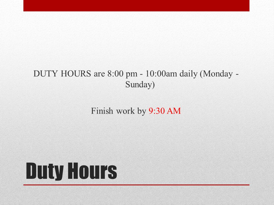 Duty Hours DUTY HOURS are 8:00 pm - 10:00am daily (Monday - Sunday) Finish work by 9:30 AM