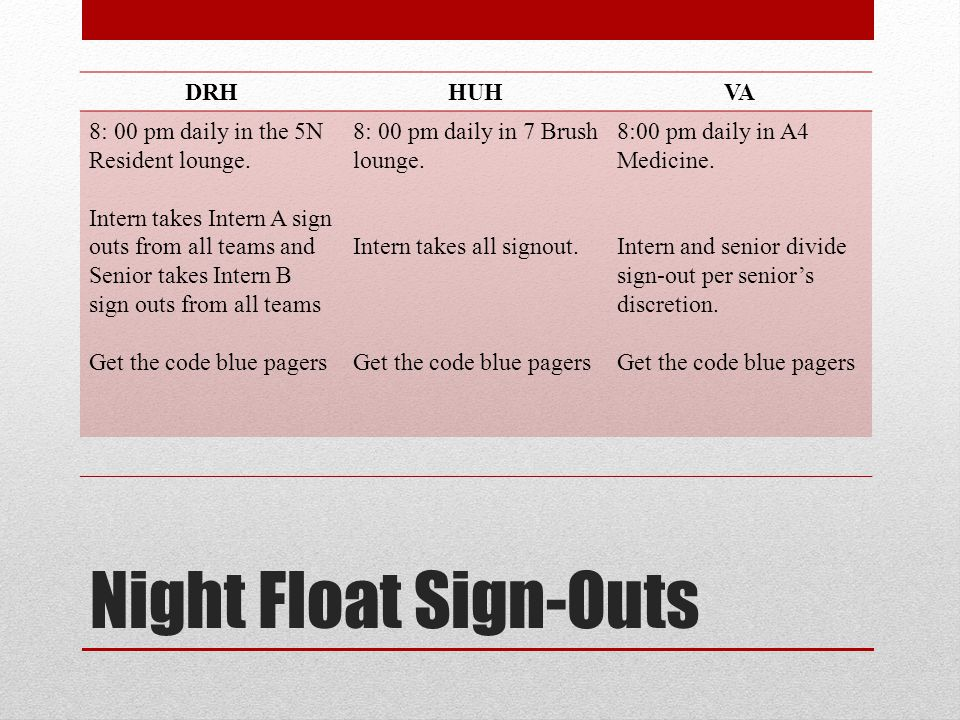 Night Float Sign-Outs DRHHUHVA 8: 00 pm daily in the 5N Resident lounge. Intern takes Intern A sign outs from all teams and Senior takes Intern B sign