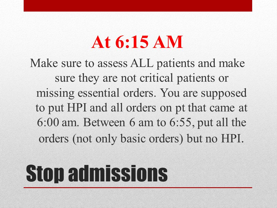 Stop admissions At 6:15 AM Make sure to assess ALL patients and make sure they are not critical patients or missing essential orders. You are supposed