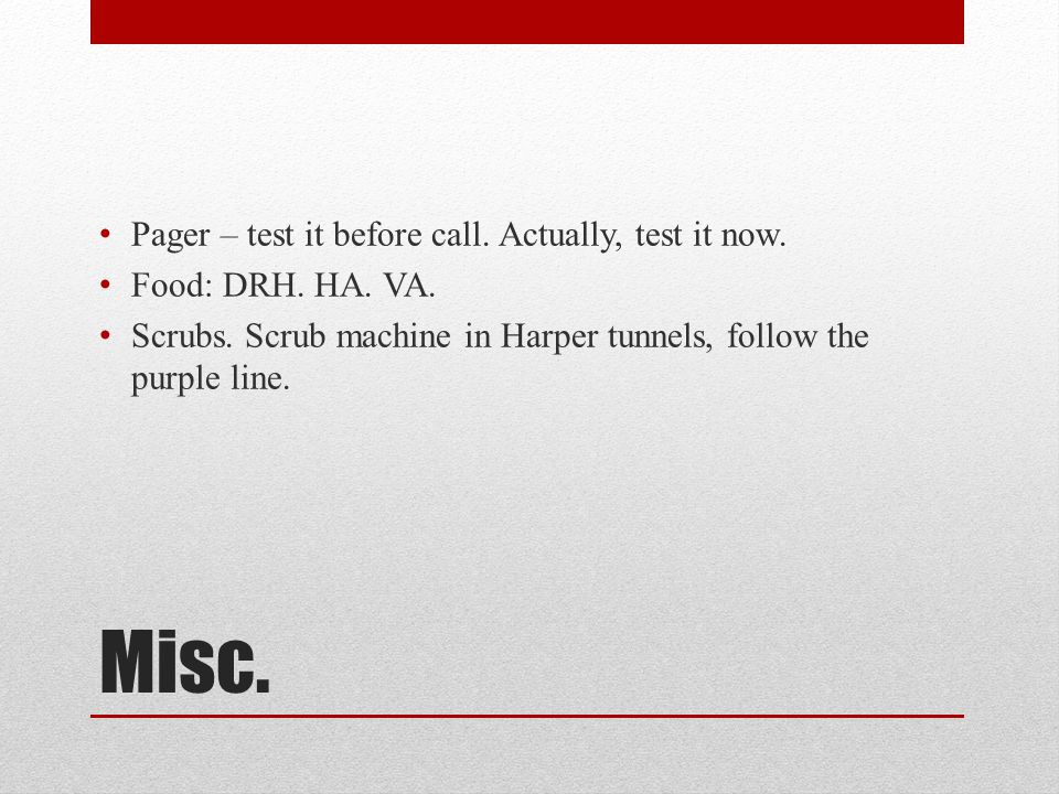 Misc. Pager – test it before call. Actually, test it now. Food: DRH. HA. VA. Scrubs. Scrub machine in Harper tunnels, follow the purple line.