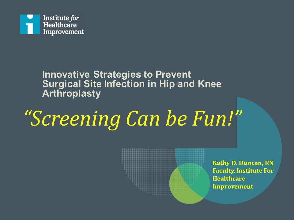 """Innovative Strategies to Prevent Surgical Site Infection in Hip and Knee Arthroplasty """"Screening Can be Fun!"""" Kathy D. Duncan, RN Faculty, Institute F"""