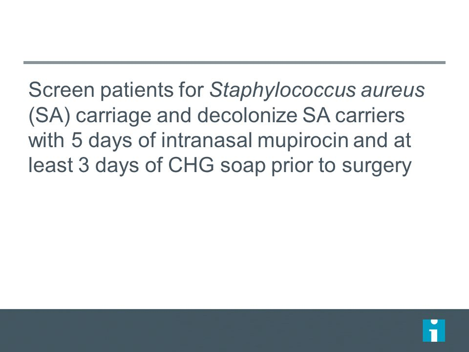 Screen patients for Staphylococcus aureus (SA) carriage and decolonize SA carriers with 5 days of intranasal mupirocin and at least 3 days of CHG soap prior to surgery