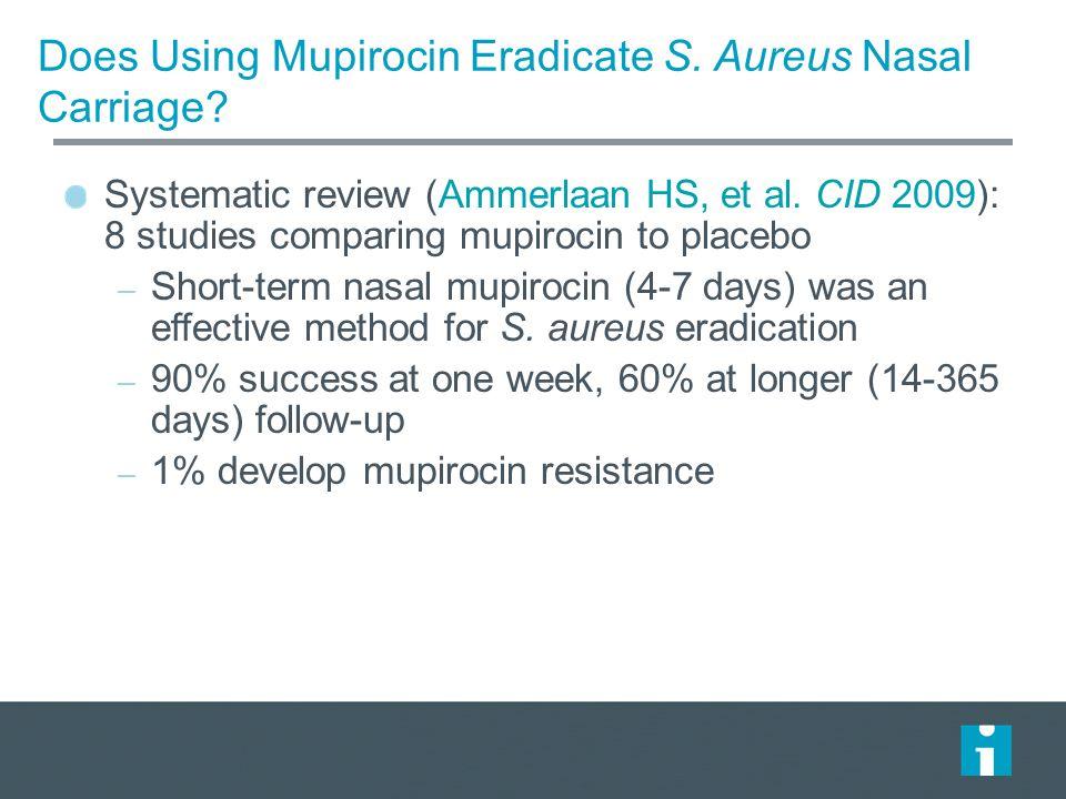 Does Using Mupirocin Eradicate S. Aureus Nasal Carriage? Systematic review (Ammerlaan HS, et al. CID 2009): 8 studies comparing mupirocin to placebo –