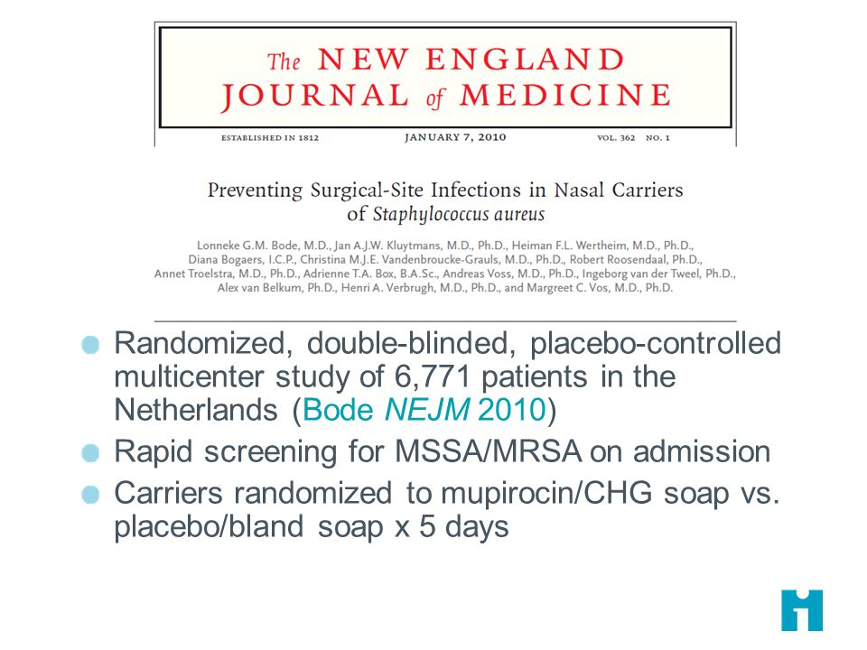 Randomized, double-blinded, placebo-controlled multicenter study of 6,771 patients in the Netherlands (Bode NEJM 2010) Rapid screening for MSSA/MRSA on admission Carriers randomized to mupirocin/CHG soap vs.