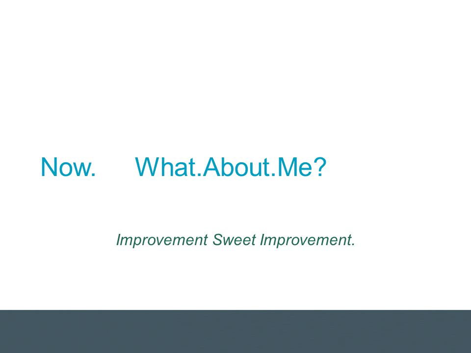 Now. What.About.Me? Improvement Sweet Improvement.