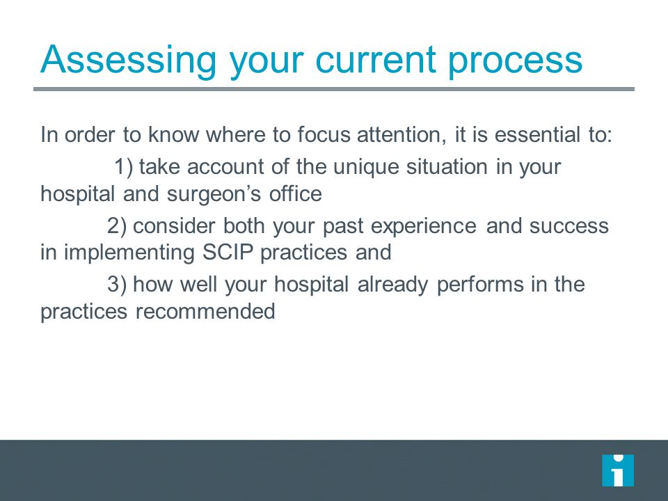 Assessing your current process In order to know where to focus attention, it is essential to: 1) take account of the unique situation in your hospital and surgeon's office 2) consider both your past experience and success in implementing SCIP practices and 3) how well your hospital already performs in the practices recommended