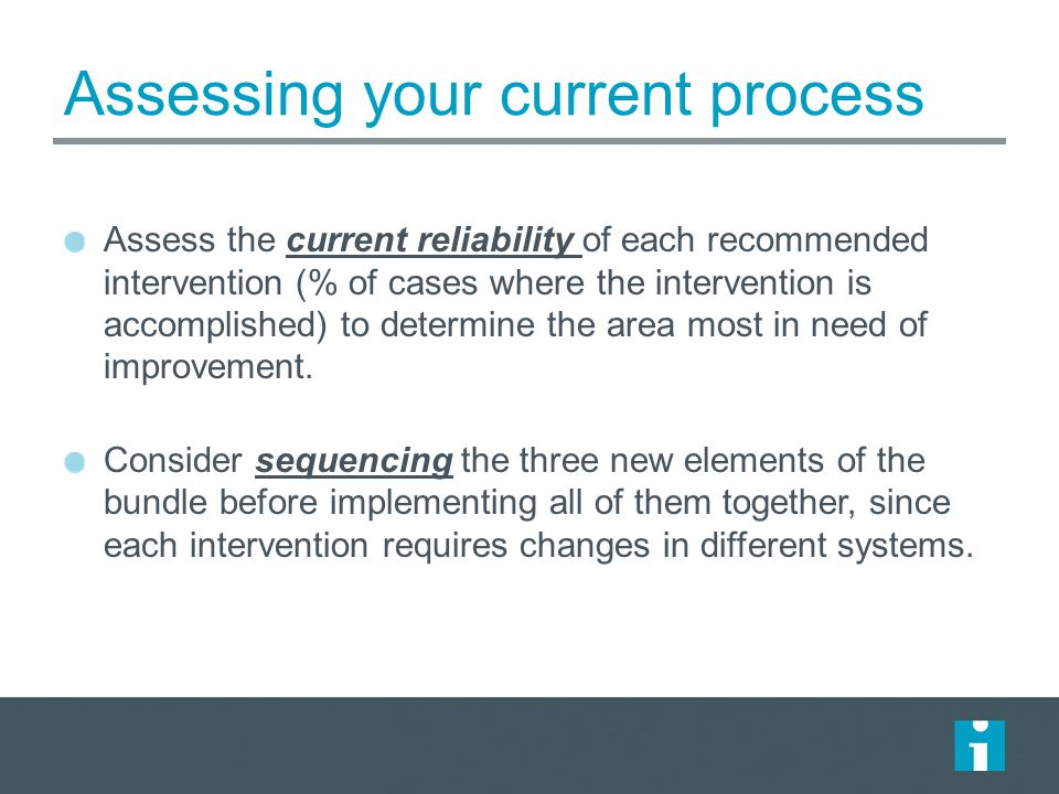 Assessing your current process Assess the current reliability of each recommended intervention (% of cases where the intervention is accomplished) to determine the area most in need of improvement.