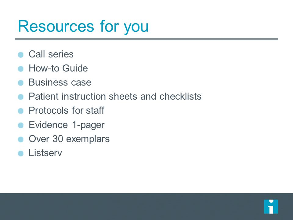 Resources for you Call series How-to Guide Business case Patient instruction sheets and checklists Protocols for staff Evidence 1-pager Over 30 exempl