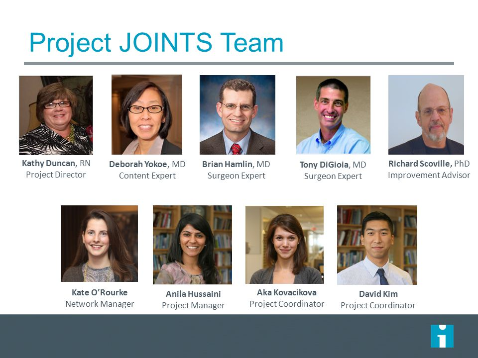 Project JOINTS Team Kathy Duncan, RN Project Director Deborah Yokoe, MD Content Expert Kate O'Rourke Network Manager Brian Hamlin, MD Surgeon Expert Tony DiGioia, MD Surgeon Expert Richard Scoville, PhD Improvement Advisor Anila Hussaini Project Manager Aka Kovacikova Project Coordinator David Kim Project Coordinator