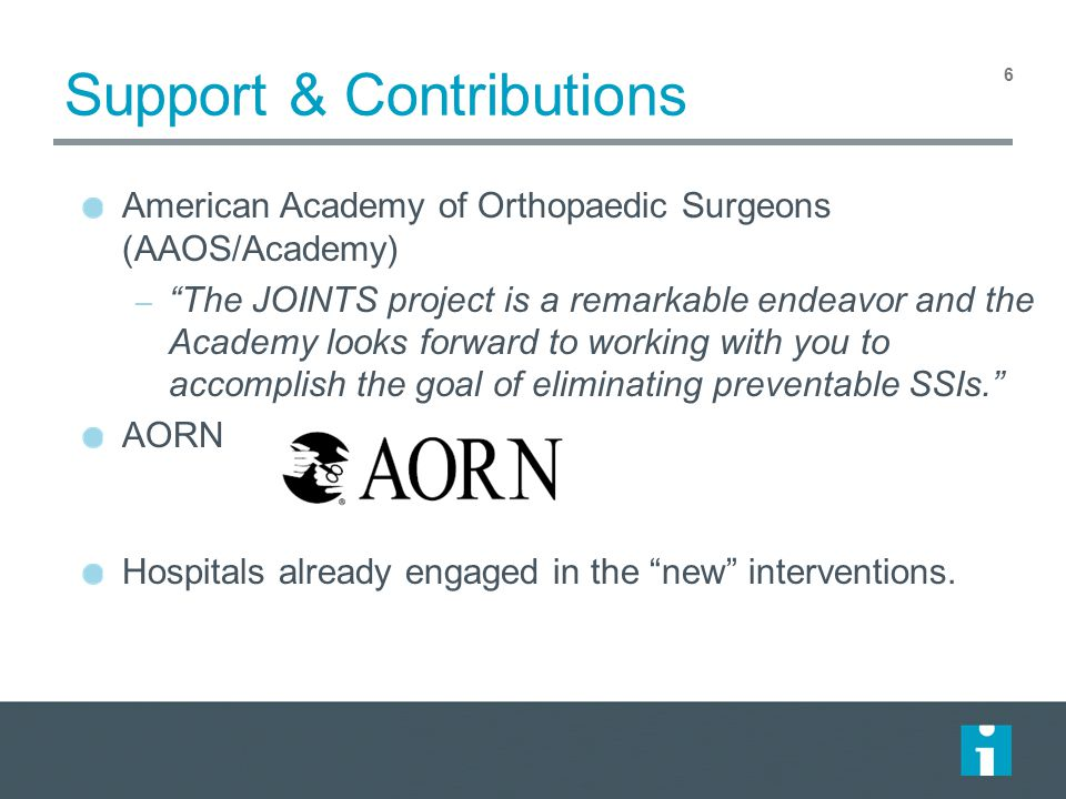 Support & Contributions 6 American Academy of Orthopaedic Surgeons (AAOS/Academy) – The JOINTS project is a remarkable endeavor and the Academy looks forward to working with you to accomplish the goal of eliminating preventable SSIs. AORN Hospitals already engaged in the new interventions.