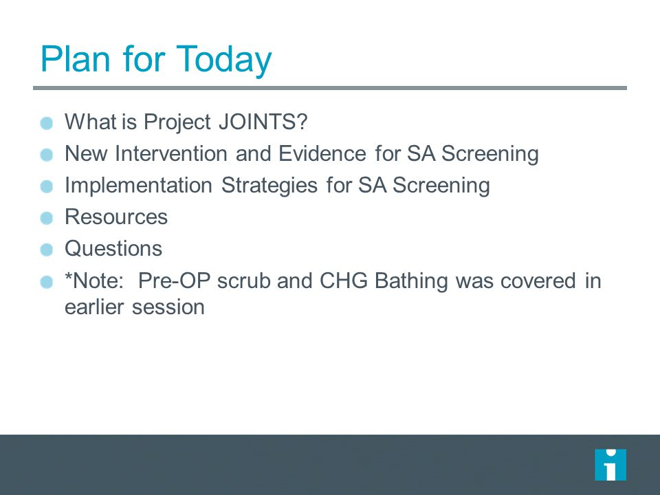 Project JOINTS interventions New Practices: – Use of an alcohol-containing antiseptic agent for preop skin prep – Preop bathing or showering with chlorhexidine gluconate (CHG) soap – Staph aureus screening and use of intranasal mupirocin and CHG bathing or showering to decolonize staph aureus carriers Applicable SCIP practices: – Appropriate use of prophylactic antibiotics – Appropriate hair removal