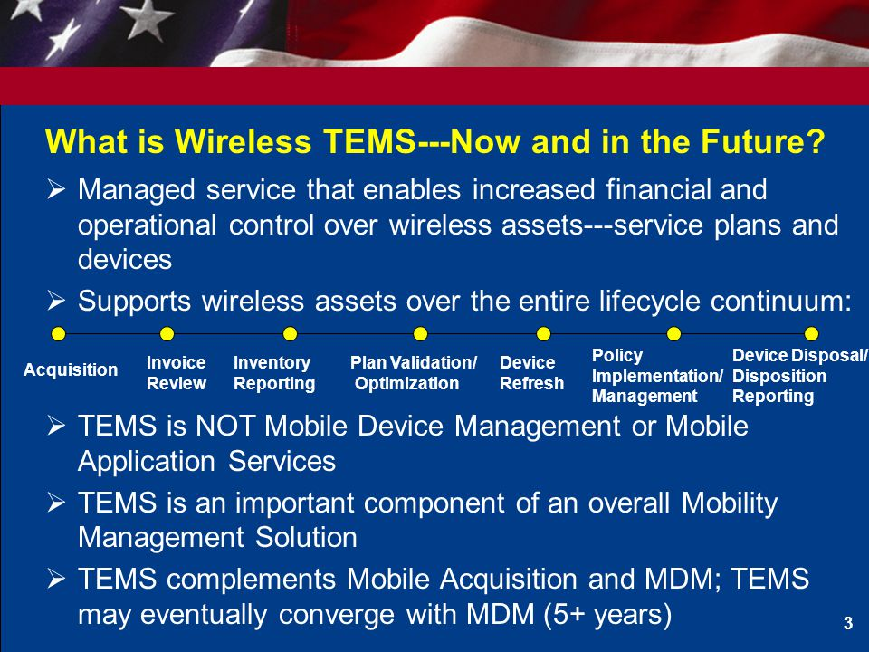 Wireless TEMS Value Proposition  The Federal Strategic Sourcing Initiative (FSSI) PMO estimates that government-wide wireless spend is roughly $1.3B per year on more than 1.6million service plans  TEMS can produce upfront acquisition savings (15-20%), operational savings (varies), and ongoing optimization (5-10% ROI in years 2 +) –Acquisition Savings: Contract Consolidation, Volume, Competition, Improved Plan Selection, Policy Implementation –Operational Savings: Improved Support Ratios—CO, DAR, IT, etc –Optimization: Utilization of Pooled Plans, System and regular evaluation of usage as business needs change 4 Analysis suggests that the Federal Government can save roughly $150 - $200M annually on wireless spend through improved service management