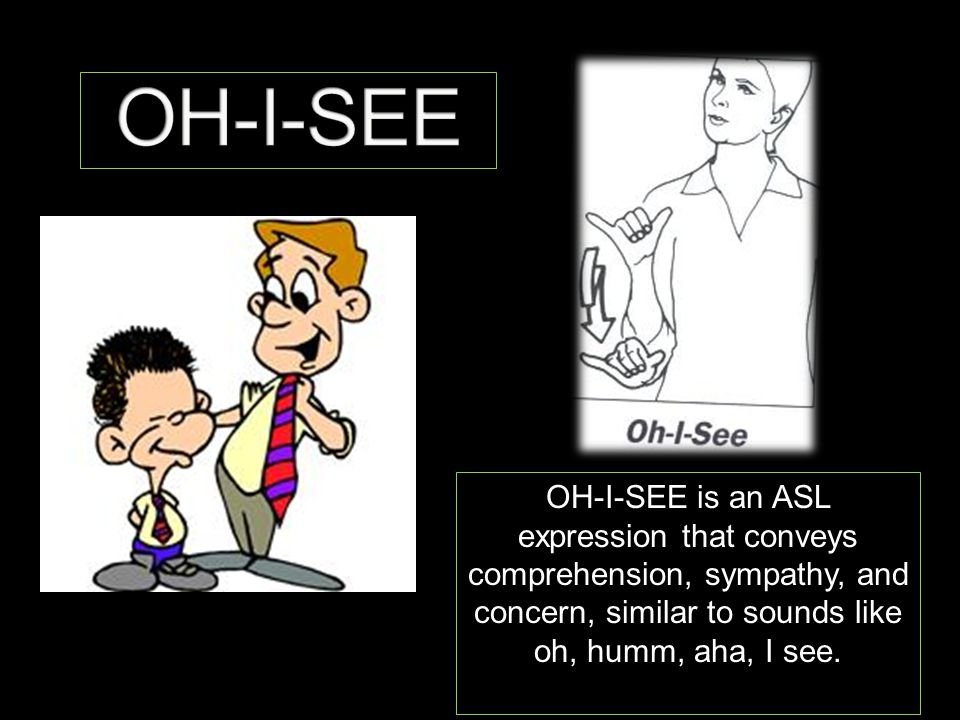 OH-I-SEE is an ASL expression that conveys comprehension, sympathy, and concern, similar to sounds like oh, humm, aha, I see.
