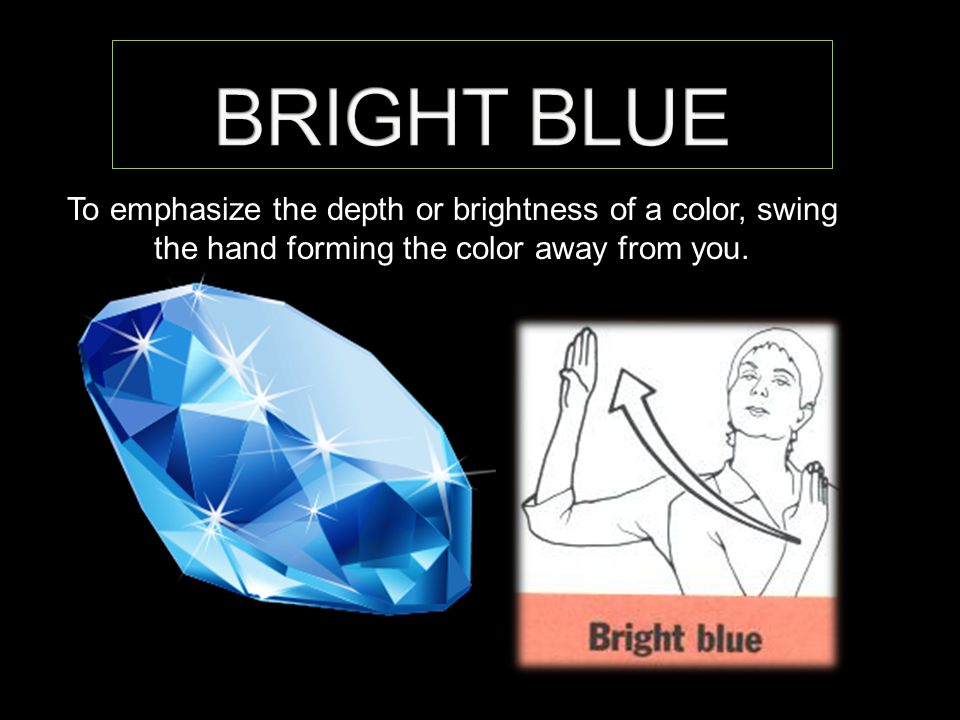 To emphasize the depth or brightness of a color, swing the hand forming the color away from you.