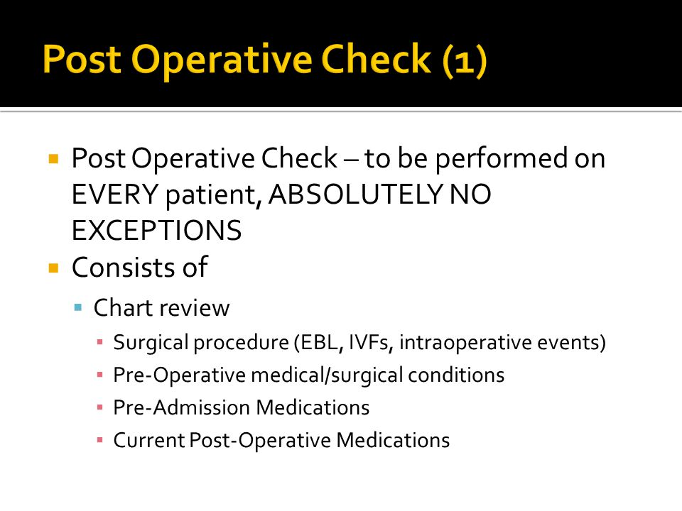  Post Operative Check – to be performed on EVERY patient, ABSOLUTELY NO EXCEPTIONS  Consists of  Chart review ▪ Surgical procedure (EBL, IVFs, intraoperative events) ▪ Pre-Operative medical/surgical conditions ▪ Pre-Admission Medications ▪ Current Post-Operative Medications
