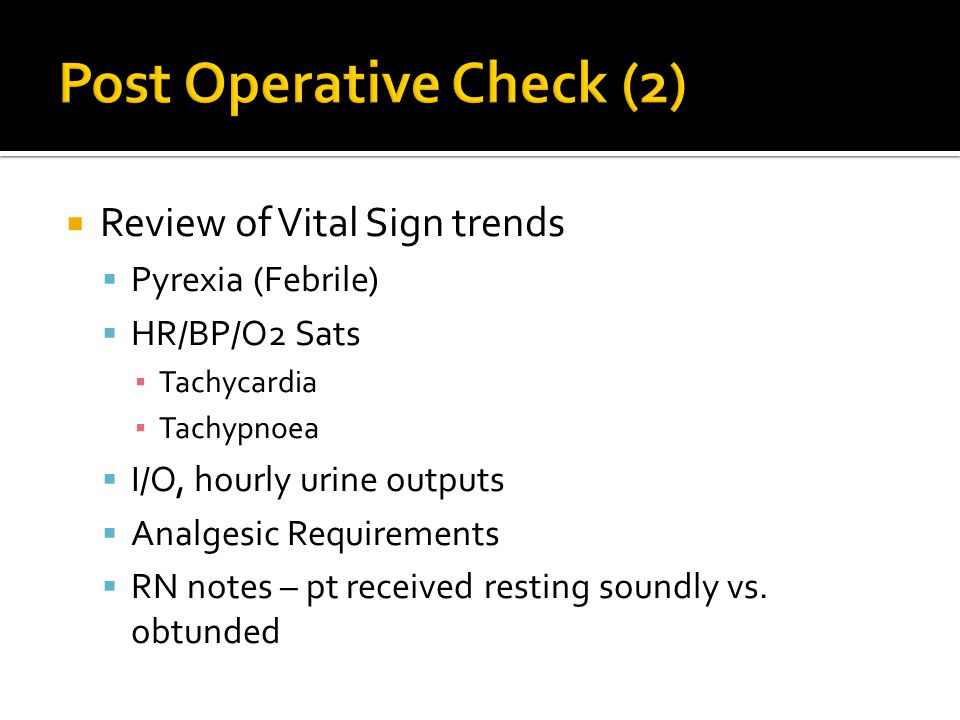 Review of Vital Sign trends  Pyrexia (Febrile)  HR/BP/O2 Sats ▪ Tachycardia ▪ Tachypnoea  I/O, hourly urine outputs  Analgesic Requirements  RN notes – pt received resting soundly vs.