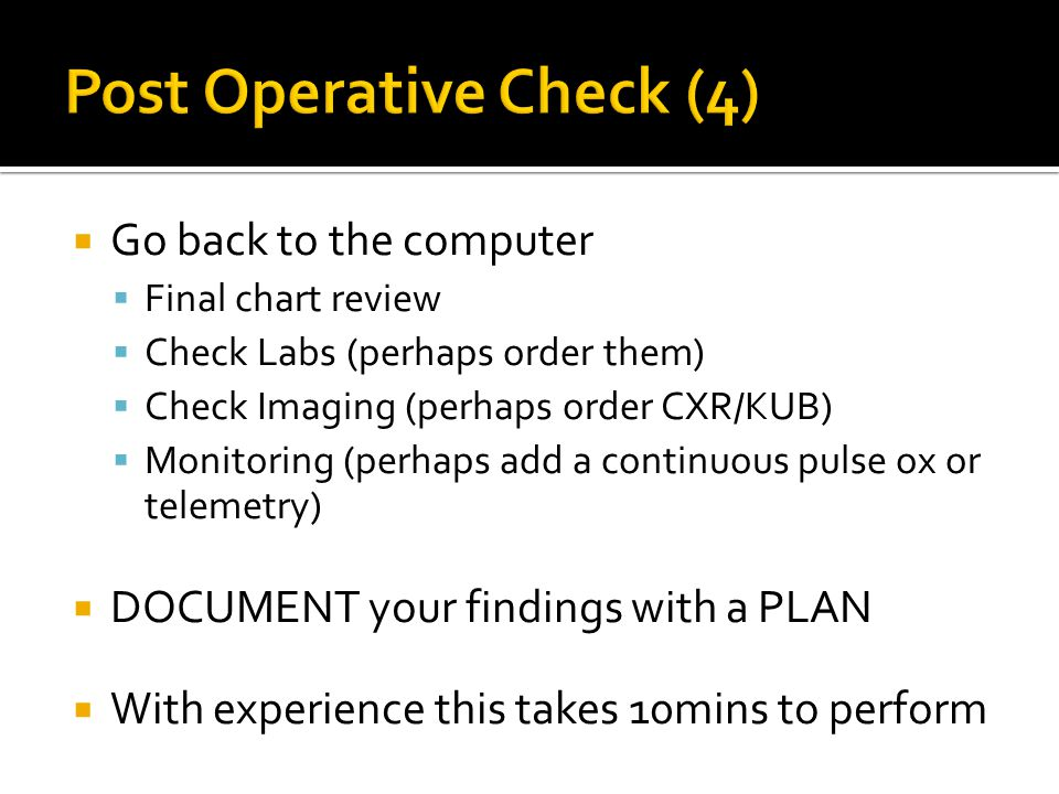  Go back to the computer  Final chart review  Check Labs (perhaps order them)  Check Imaging (perhaps order CXR/KUB)  Monitoring (perhaps add a continuous pulse ox or telemetry)  DOCUMENT your findings with a PLAN  With experience this takes 10mins to perform
