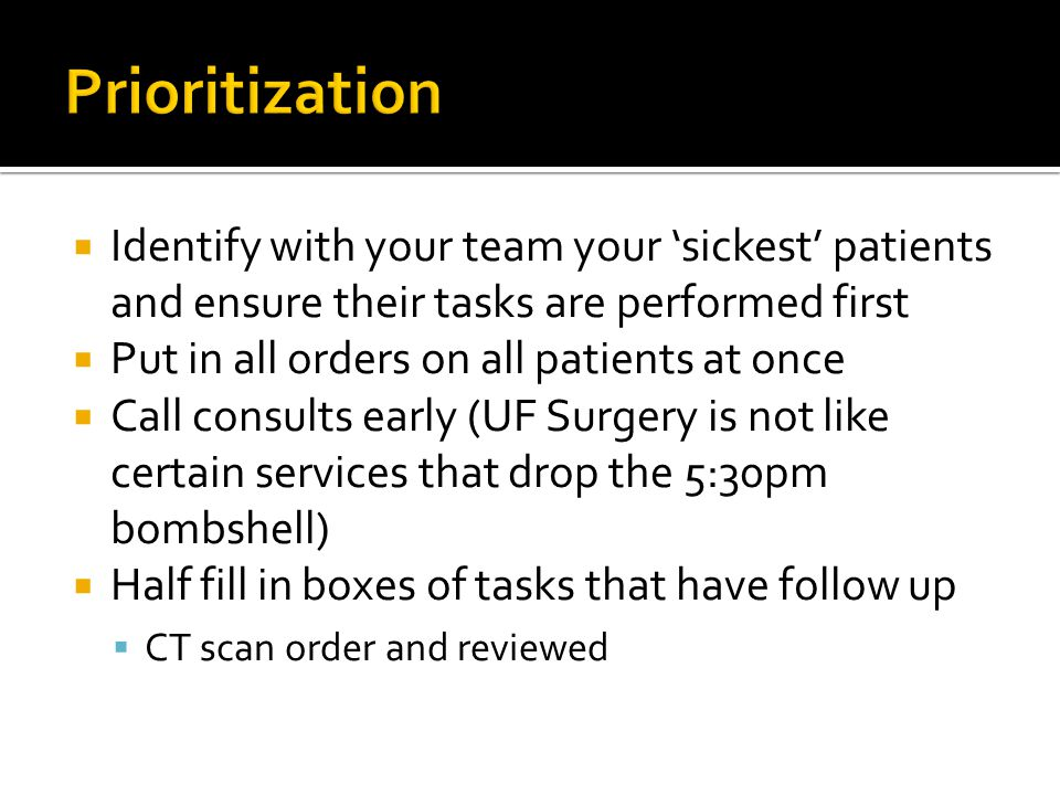  Identify with your team your 'sickest' patients and ensure their tasks are performed first  Put in all orders on all patients at once  Call consults early (UF Surgery is not like certain services that drop the 5:30pm bombshell)  Half fill in boxes of tasks that have follow up  CT scan order and reviewed