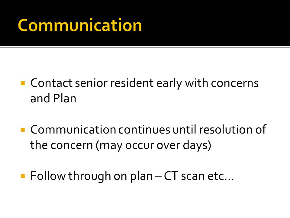  Contact senior resident early with concerns and Plan  Communication continues until resolution of the concern (may occur over days)  Follow through on plan – CT scan etc…