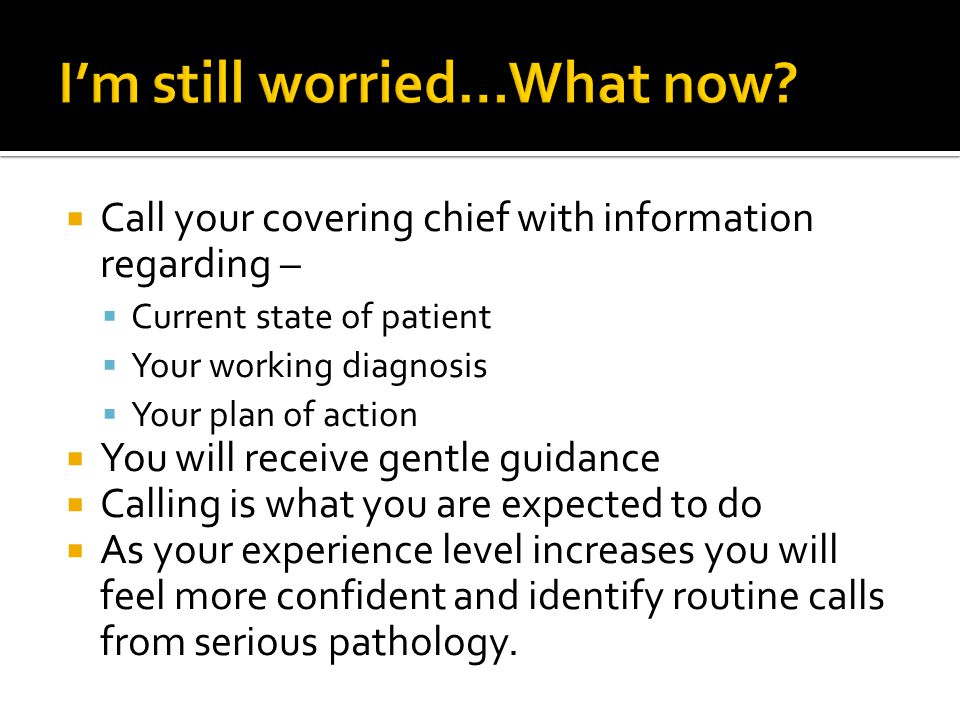  Call your covering chief with information regarding –  Current state of patient  Your working diagnosis  Your plan of action  You will receive gentle guidance  Calling is what you are expected to do  As your experience level increases you will feel more confident and identify routine calls from serious pathology.