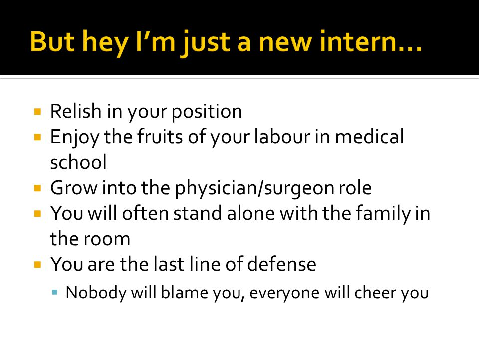  Relish in your position  Enjoy the fruits of your labour in medical school  Grow into the physician/surgeon role  You will often stand alone with the family in the room  You are the last line of defense  Nobody will blame you, everyone will cheer you