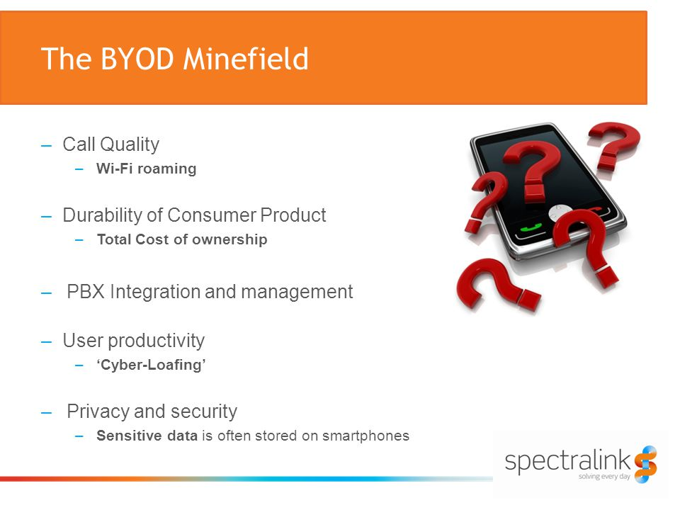 The BYOD Minefield –Call Quality –Wi-Fi roaming –Durability of Consumer Product –Total Cost of ownership –PBX Integration and management –User productivity –'Cyber-Loafing' –Privacy and security –Sensitive data is often stored on smartphones