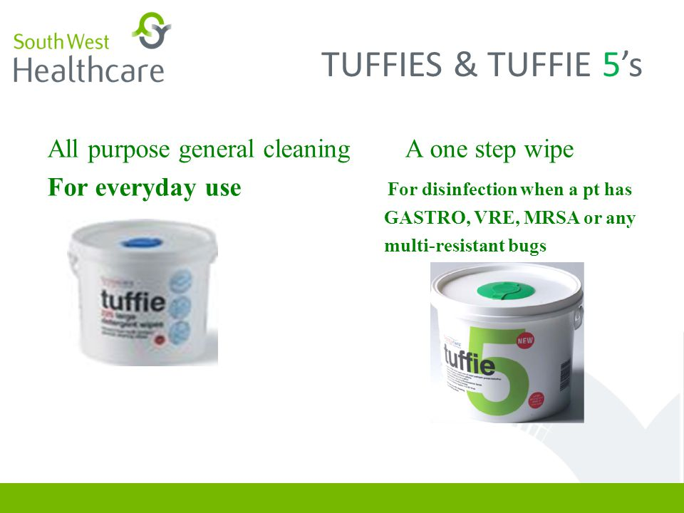 TUFFIES & TUFFIE 5's All purpose general cleaning A one step wipe For everyday use For disinfection when a pt has GASTRO, VRE, MRSA or any multi-resistant bugs