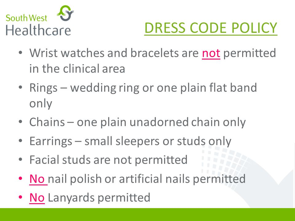 DRESS CODE POLICY Wrist watches and bracelets are not permitted in the clinical area Rings – wedding ring or one plain flat band only Chains – one pla