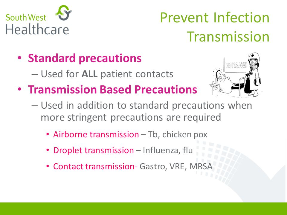 Prevent Infection Transmission Standard precautions – Used for ALL patient contacts Transmission Based Precautions – Used in addition to standard prec