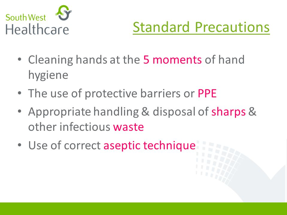Standard Precautions Cleaning hands at the 5 moments of hand hygiene The use of protective barriers or PPE Appropriate handling & disposal of sharps &