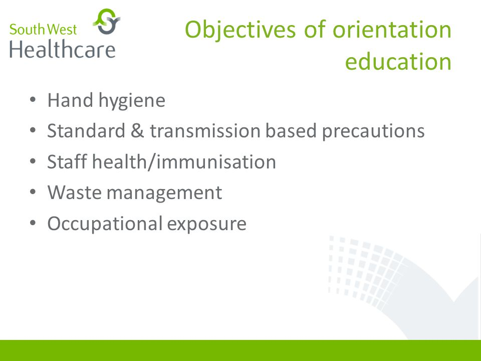 Objectives of orientation education Hand hygiene Standard & transmission based precautions Staff health/immunisation Waste management Occupational exp