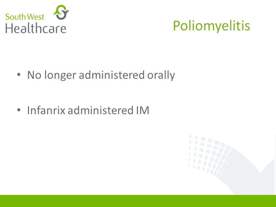 Poliomyelitis No longer administered orally Infanrix administered IM