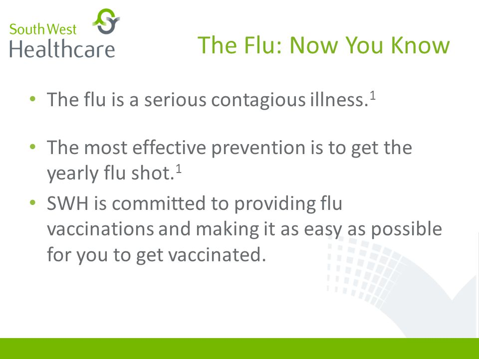 The Flu: Now You Know The flu is a serious contagious illness. 1 The most effective prevention is to get the yearly flu shot. 1 SWH is committed to pr