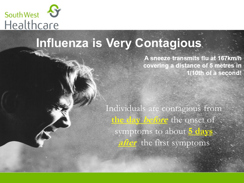 Influenza is Very Contagious A sneeze transmits flu at 167km/h covering a distance of 5 metres in 1/10th of a second.