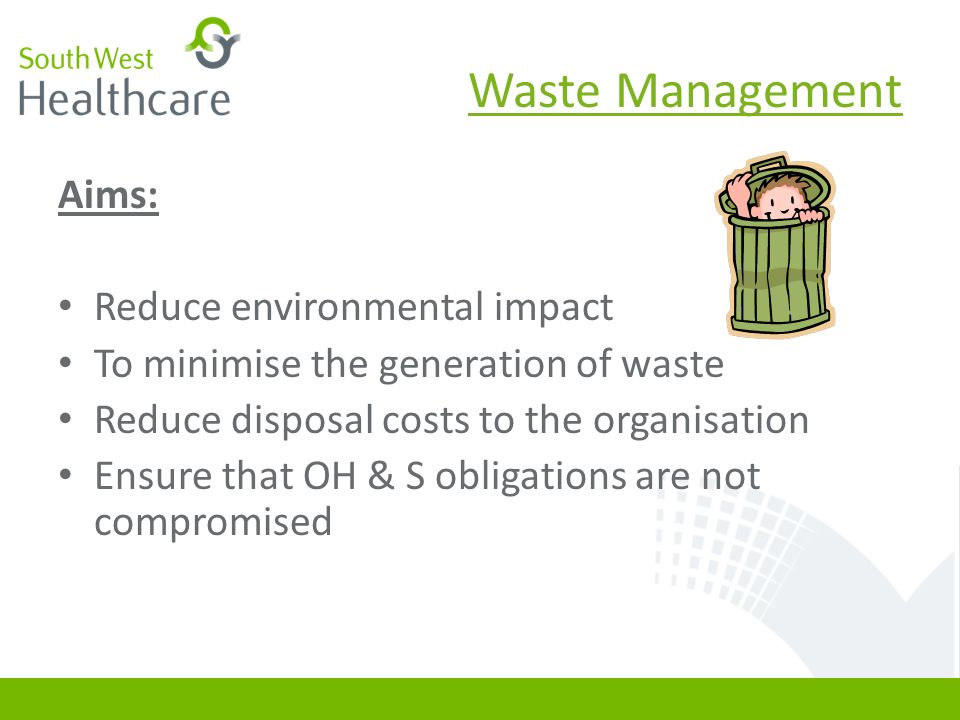 Aims: Reduce environmental impact To minimise the generation of waste Reduce disposal costs to the organisation Ensure that OH & S obligations are not