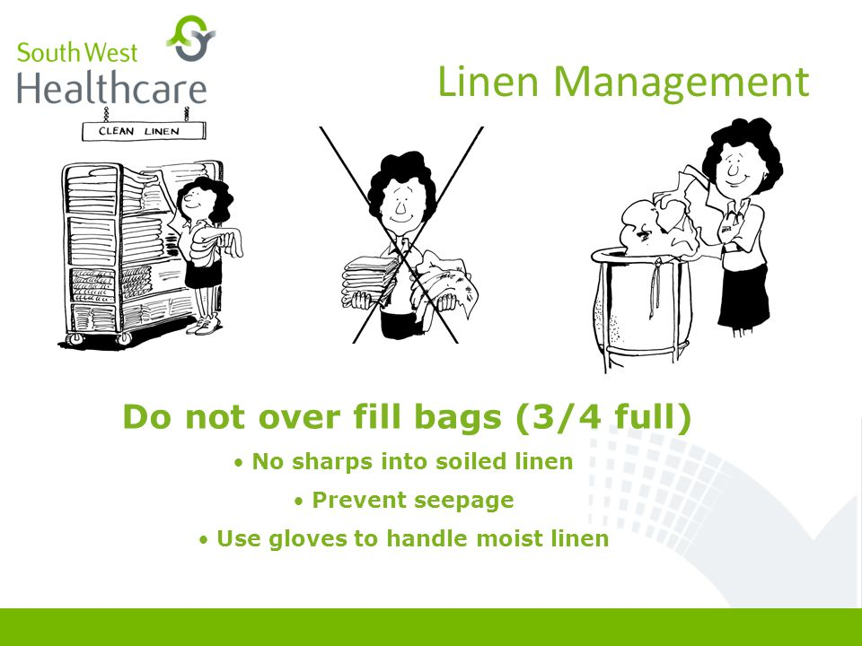 Linen Management Do not over fill bags (3/4 full) No sharps into soiled linen Prevent seepage Use gloves to handle moist linen